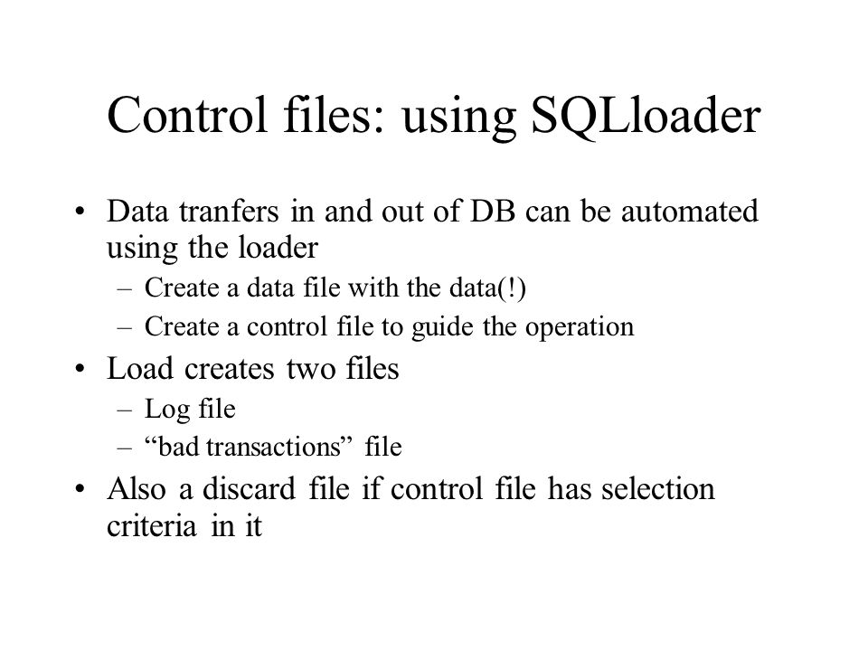 Control files: using SQLloader Data tranfers in and out of DB can be automated using the loader –Create a data file with the data(!) –Create a control file to guide the operation Load creates two files –Log file – bad transactions file Also a discard file if control file has selection criteria in it