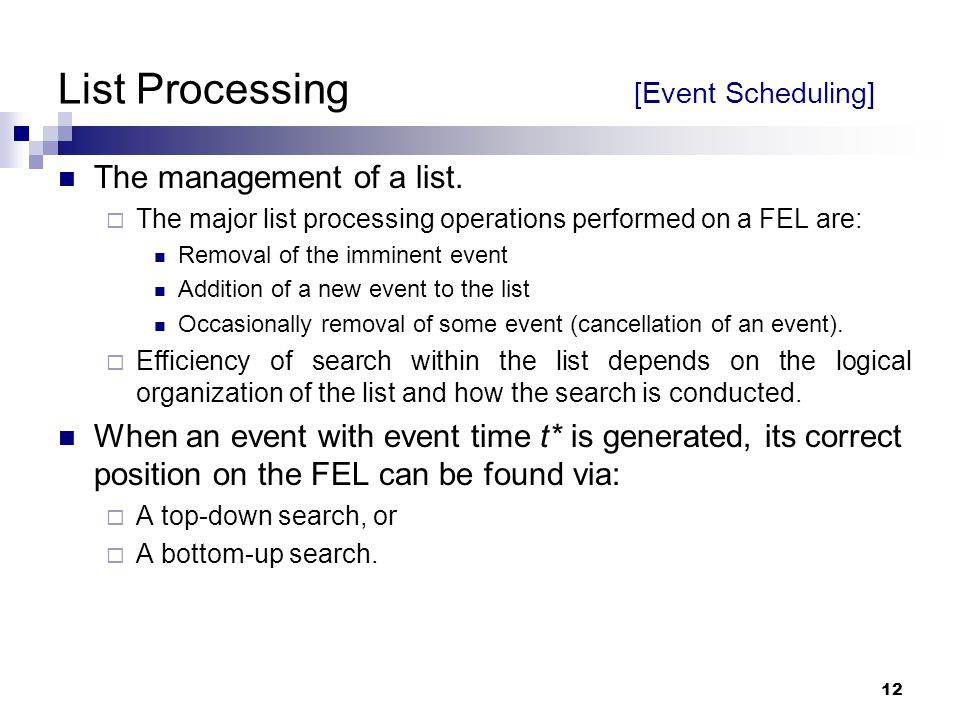 12 List Processing [Event Scheduling] The management of a list.  The major list processing operations performed on a FEL are: Removal of the imminent