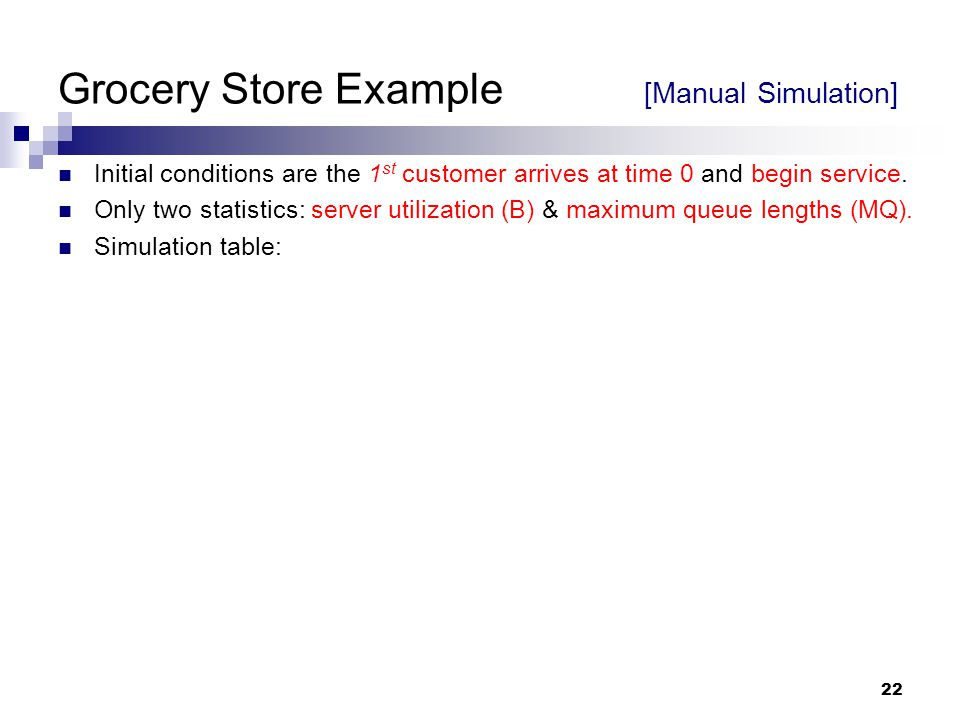 22 Grocery Store Example [Manual Simulation] Initial conditions are the 1 st customer arrives at time 0 and begin service. Only two statistics: server