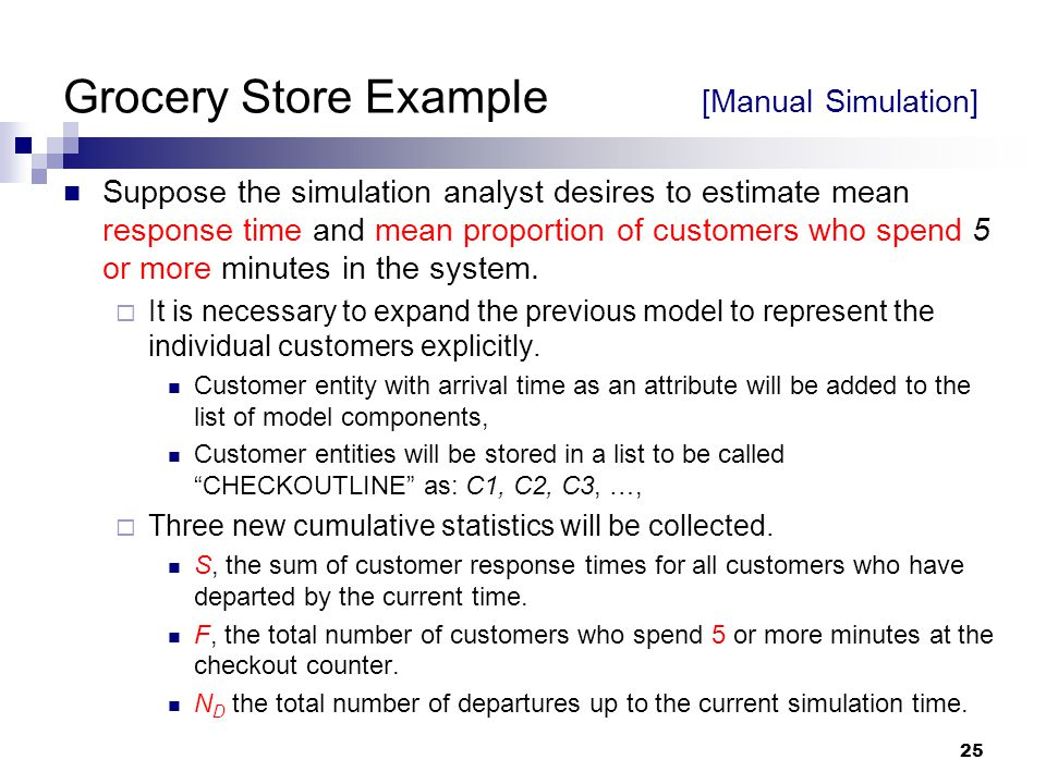 25 Grocery Store Example [Manual Simulation] Suppose the simulation analyst desires to estimate mean response time and mean proportion of customers wh