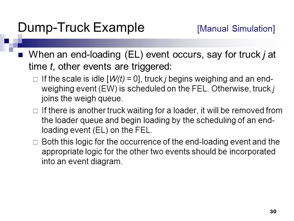 30 Dump-Truck Example [Manual Simulation] When an end-loading (EL) event occurs, say for truck j at time t, other events are triggered:  If the scale