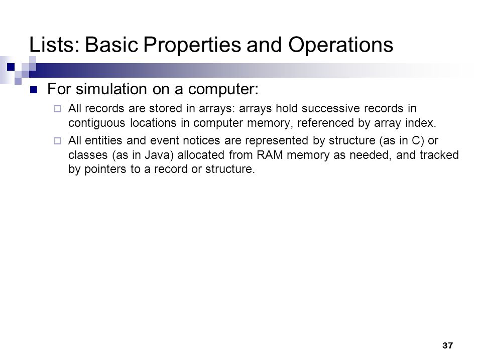 37 Lists: Basic Properties and Operations For simulation on a computer:  All records are stored in arrays: arrays hold successive records in contiguo