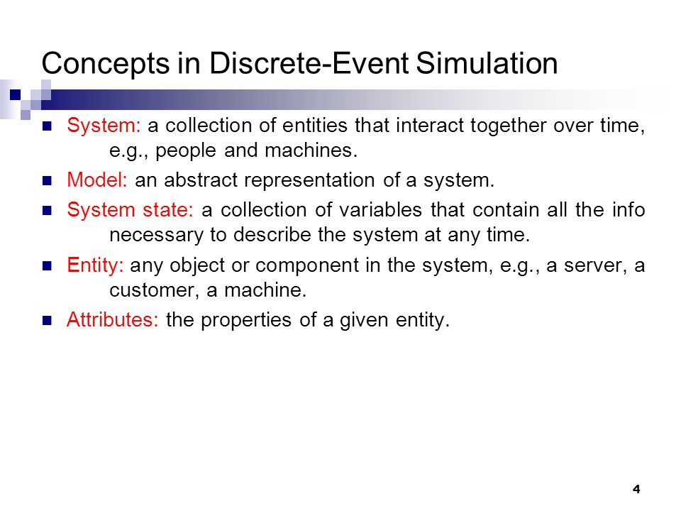 4 Concepts in Discrete-Event Simulation System: a collection of entities that interact together over time, e.g., people and machines. Model: an abstra