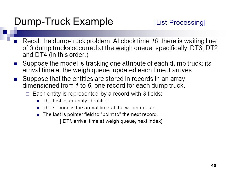 40 Dump-Truck Example [List Processing] Recall the dump-truck problem: At clock time 10, there is waiting line of 3 dump trucks occurred at the weigh