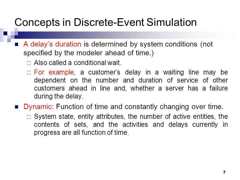 7 Concepts in Discrete-Event Simulation A delay's duration is determined by system conditions (not specified by the modeler ahead of time.)  Also cal