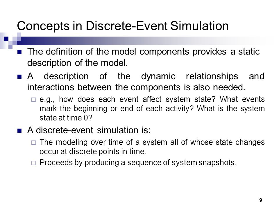 9 Concepts in Discrete-Event Simulation The definition of the model components provides a static description of the model. A description of the dynami