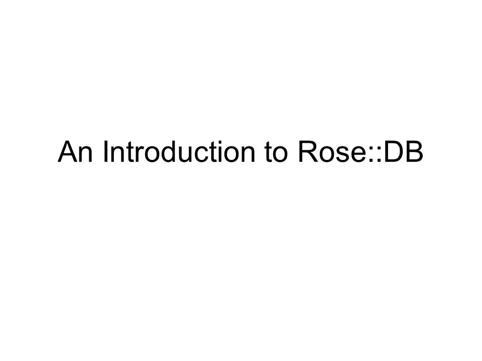 Object Relational Mapping A way to map database tables/rows to Objects Allows programmers to keep thinking in a perlish way Perl is blessed with quite a few good ORMs: Tangram, Class::DBI, DBIx::Class, and now Rose::DB