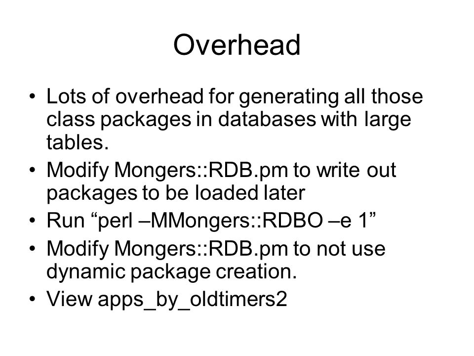 Overhead Lots of overhead for generating all those class packages in databases with large tables.
