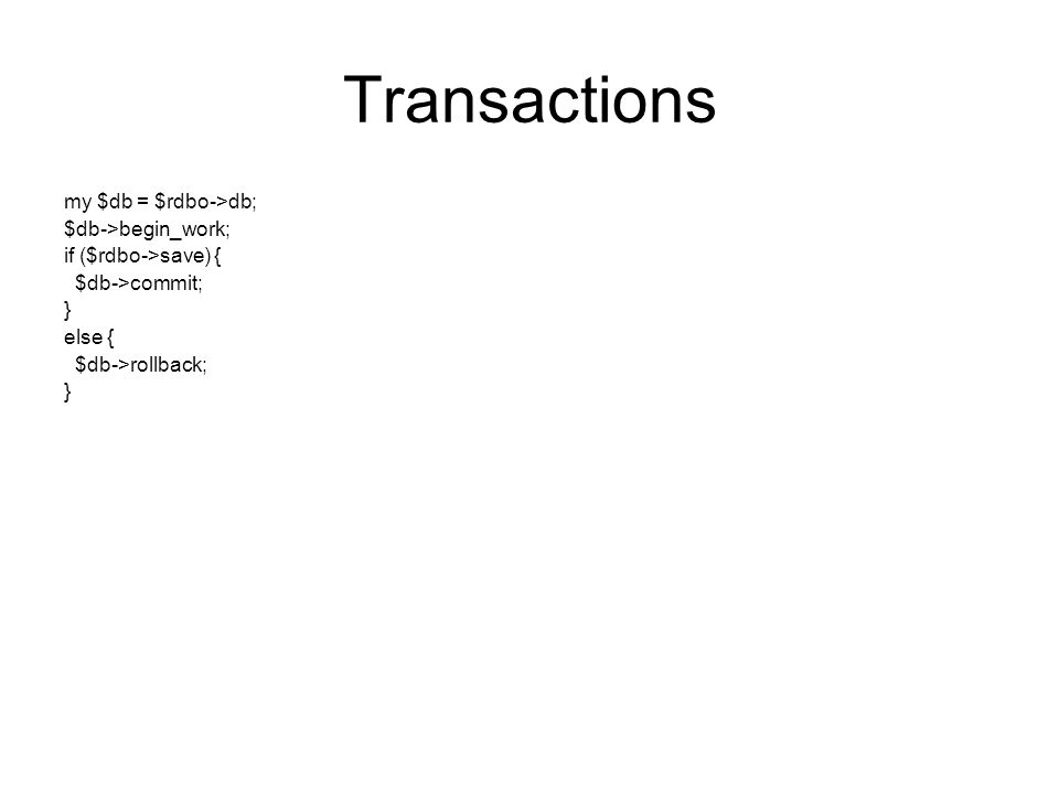 Transactions my $db = $rdbo->db; $db->begin_work; if ($rdbo->save) { $db->commit; } else { $db->rollback; }