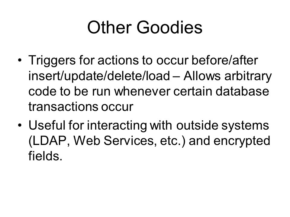 Other Goodies Triggers for actions to occur before/after insert/update/delete/load – Allows arbitrary code to be run whenever certain database transactions occur Useful for interacting with outside systems (LDAP, Web Services, etc.) and encrypted fields.