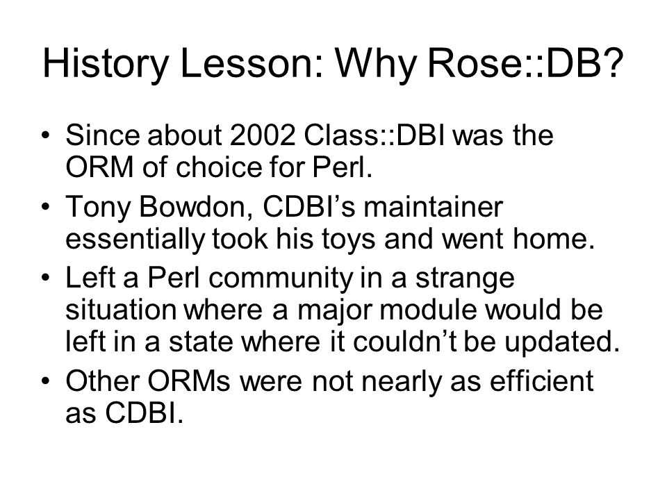 History Lesson: Why Rose::DB. Since about 2002 Class::DBI was the ORM of choice for Perl.