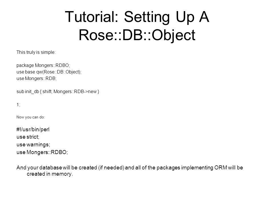 Tutorial: Setting Up A Rose::DB::Object This truly is simple: package Mongers::RDBO; use base qw(Rose::DB::Object); use Mongers::RDB; sub init_db { shift; Mongers::RDB->new } 1; Now you can do: #!/usr/bin/perl use strict; use warnings; use Mongers::RDBO; And your database will be created (if needed) and all of the packages implementing ORM will be created in memory.