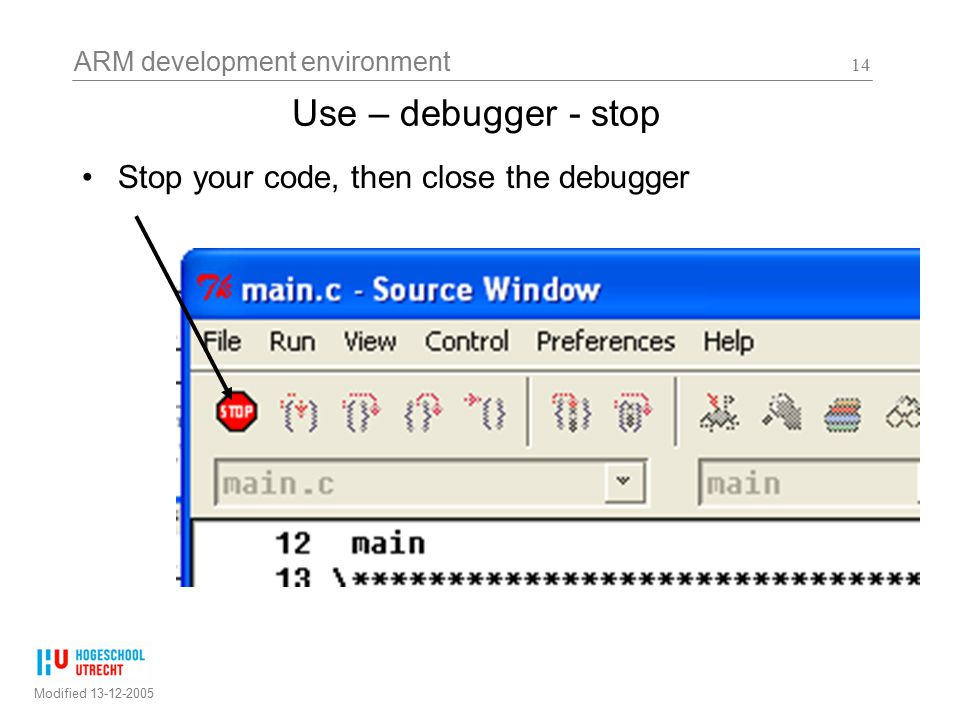 ARM development environment Modified 13-12-2005 14 Use – debugger - stop Stop your code, then close the debugger