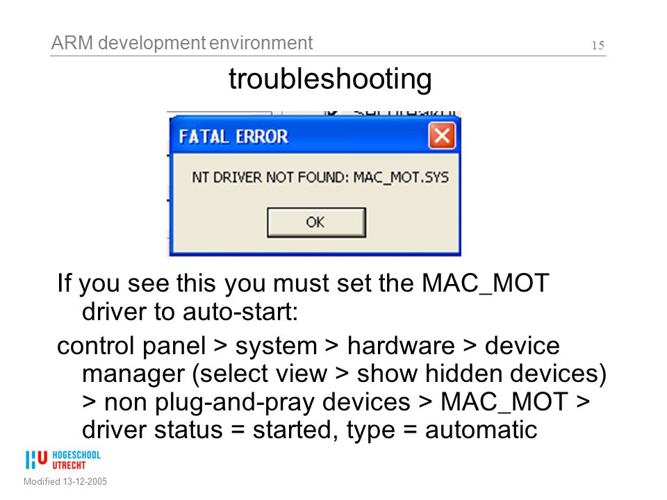 ARM development environment Modified 13-12-2005 15 troubleshooting If you see this you must set the MAC_MOT driver to auto-start: control panel > system > hardware > device manager (select view > show hidden devices) > non plug-and-pray devices > MAC_MOT > driver status = started, type = automatic