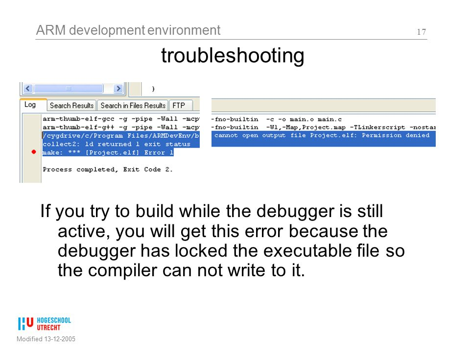 ARM development environment Modified 13-12-2005 17 If you try to build while the debugger is still active, you will get this error because the debugger has locked the executable file so the compiler can not write to it.