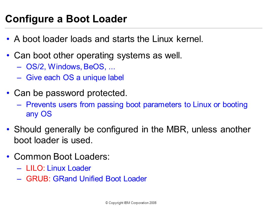 © Copyright IBM Corporation 2008 Configure a Boot Loader A boot loader loads and starts the Linux kernel.