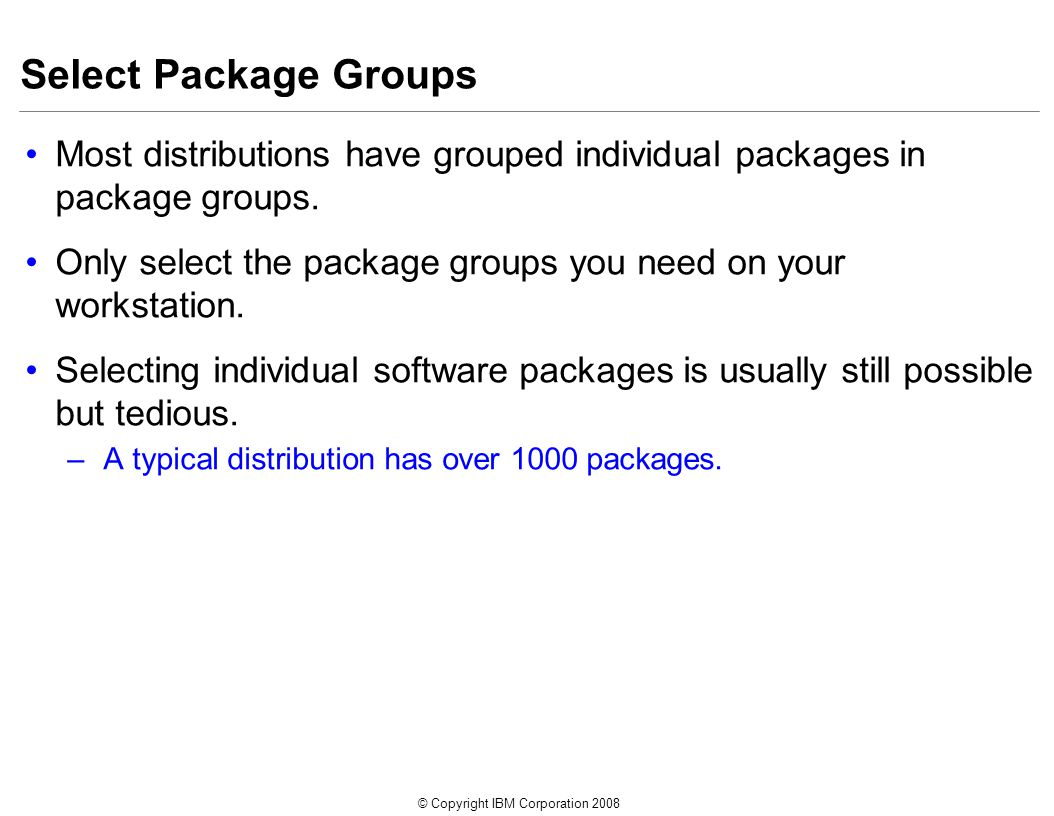 © Copyright IBM Corporation 2008 Select Package Groups Most distributions have grouped individual packages in package groups.