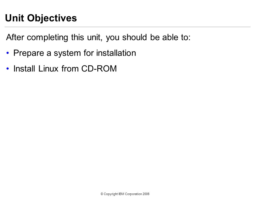 © Copyright IBM Corporation 2008 Unit Objectives After completing this unit, you should be able to: Prepare a system for installation Install Linux from CD-ROM
