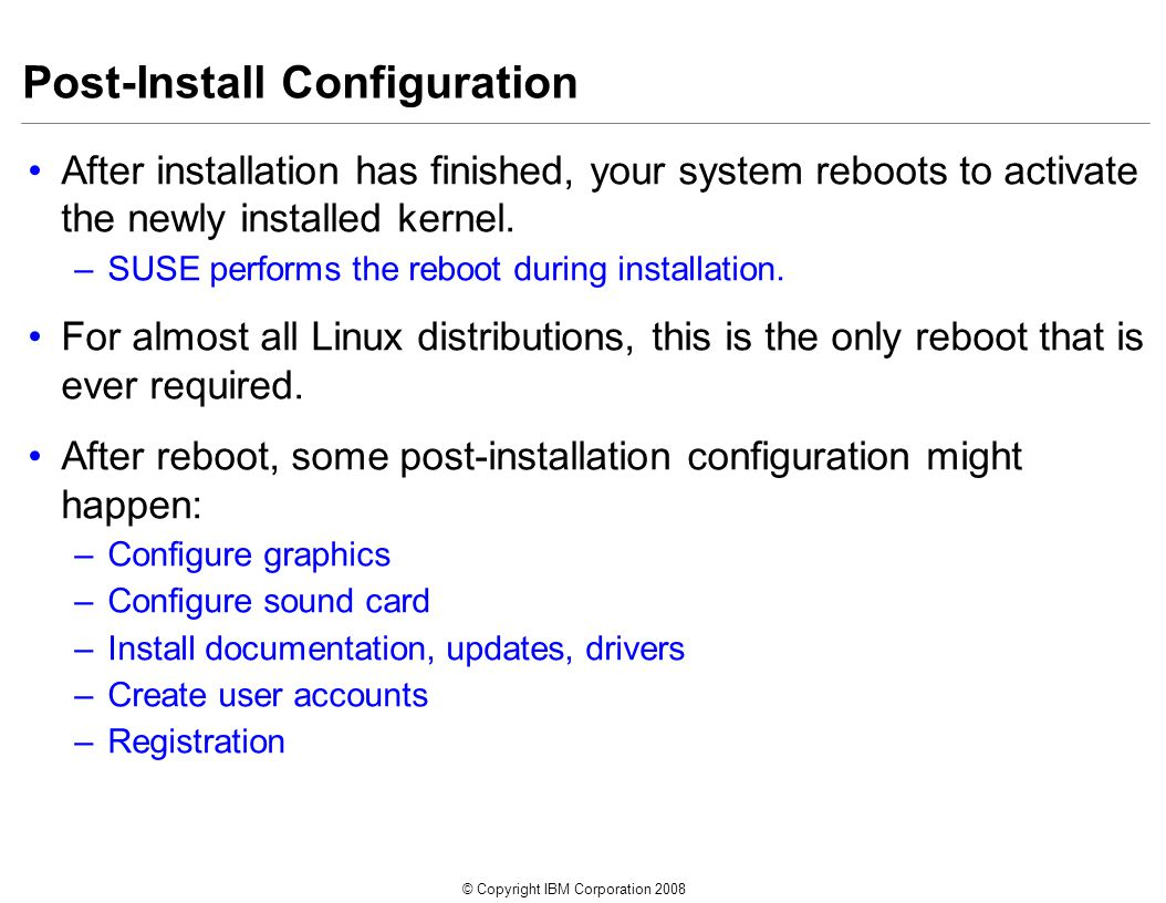© Copyright IBM Corporation 2008 Post-Install Configuration After installation has finished, your system reboots to activate the newly installed kernel.