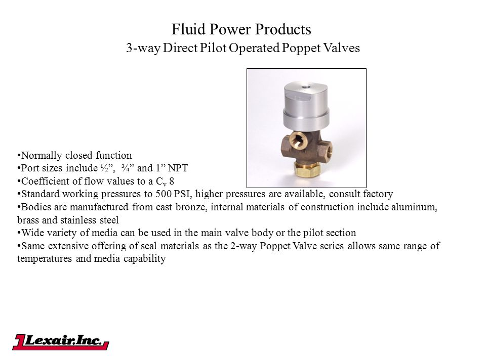 "Fluid Power Products Normally closed function Port sizes include ½"", ¾"" and 1"" NPT Coefficient of flow values to a C v 8 Standard working pressures to"