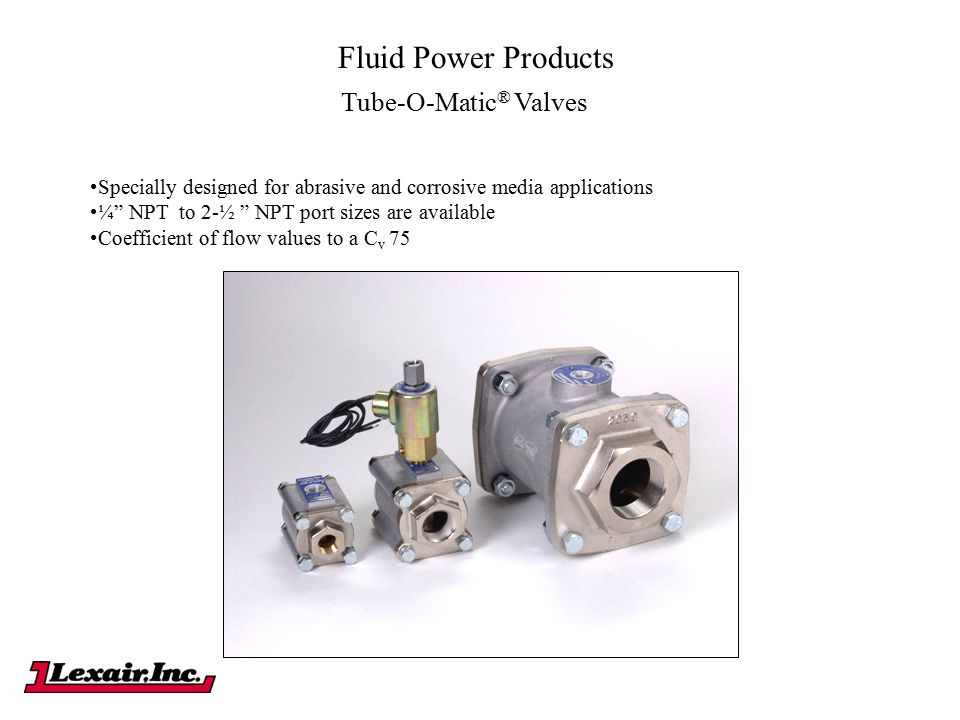 "Fluid Power Products Tube-O-Matic ® Valves Specially designed for abrasive and corrosive media applications ¼"" NPT to 2-½ "" NPT port sizes are availab"