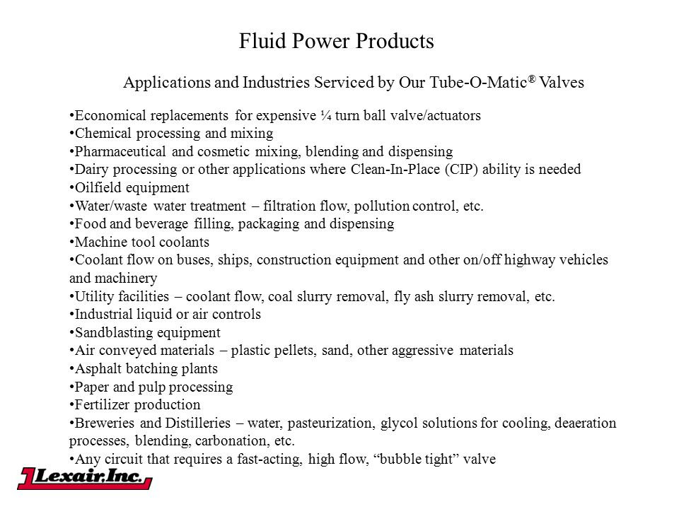 Fluid Power Products Applications and Industries Serviced by Our Tube-O-Matic ® Valves Economical replacements for expensive ¼ turn ball valve/actuato