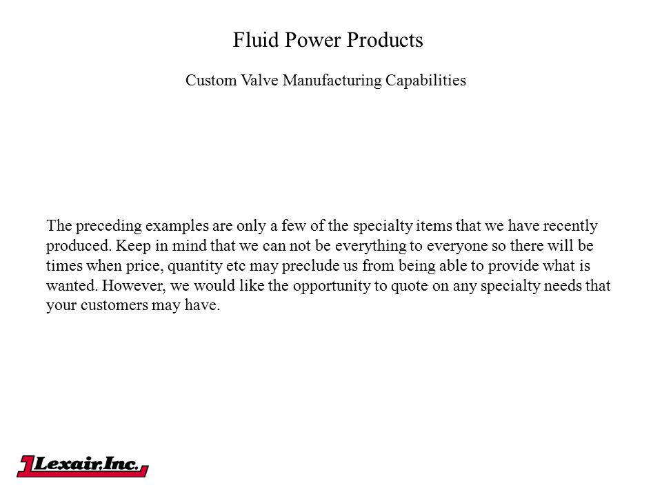 Fluid Power Products Custom Valve Manufacturing Capabilities The preceding examples are only a few of the specialty items that we have recently produc