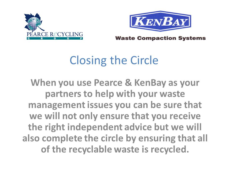 Closing the Circle When you use Pearce & KenBay as your partners to help with your waste management issues you can be sure that we will not only ensure that you receive the right independent advice but we will also complete the circle by ensuring that all of the recyclable waste is recycled.