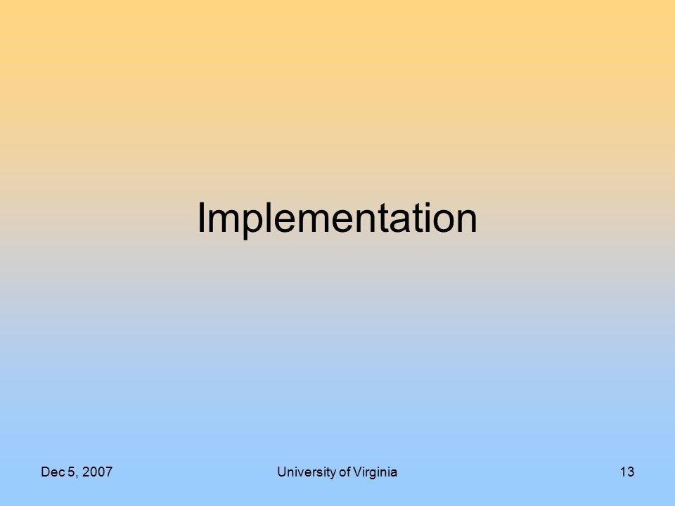 Dec 5, 2007University of Virginia13 Implementation