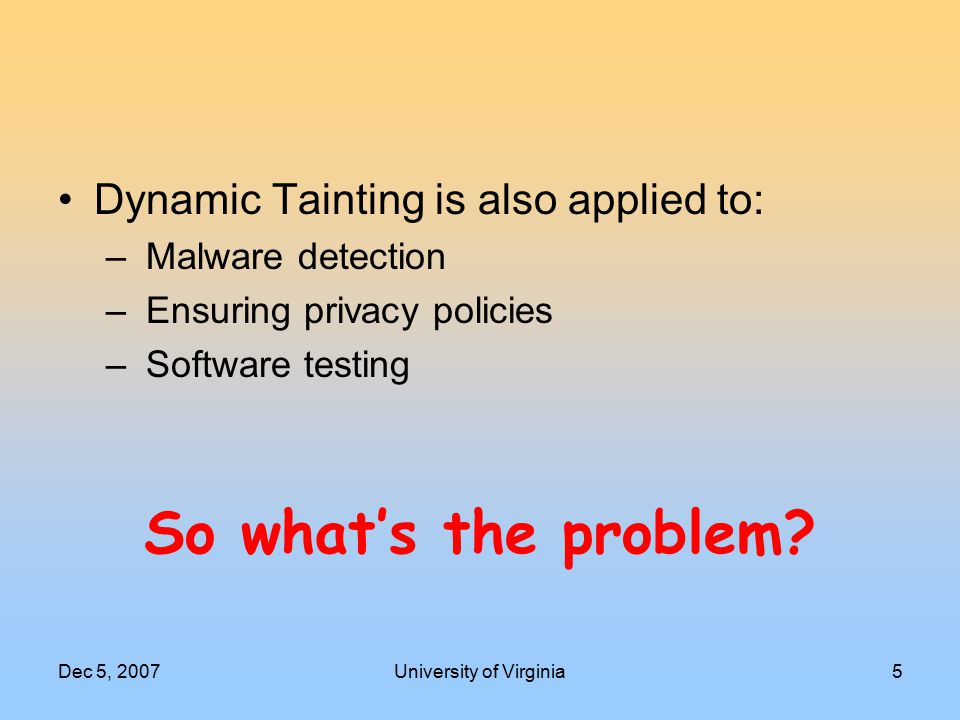 Dec 5, 2007University of Virginia5 So what's the problem? Dynamic Tainting is also applied to: – Malware detection – Ensuring privacy policies – Softw