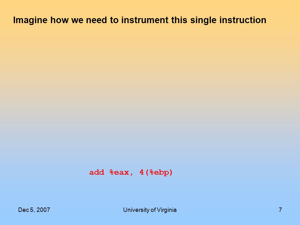 Dec 5, 2007University of Virginia7 add %eax, 4(%ebp) Imagine how we need to instrument this single instruction