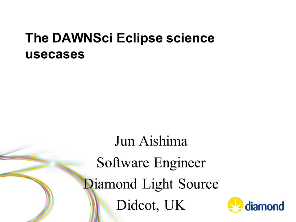 The DAWNSci Eclipse science usecases Jun Aishima Software Engineer Diamond Light Source Didcot, UK