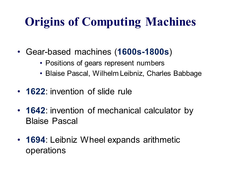 Origins of Computing Machines Gear-based machines (1600s-1800s) Positions of gears represent numbers Blaise Pascal, Wilhelm Leibniz, Charles Babbage 1