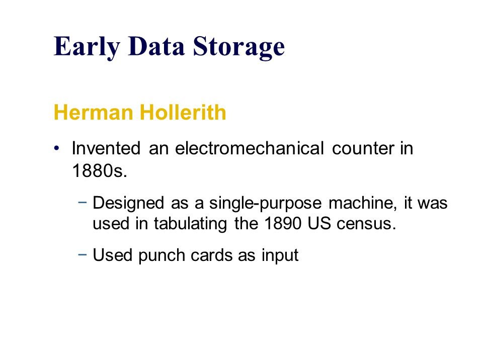 Early Data Storage Herman Hollerith Invented an electromechanical counter in 1880s. −Designed as a single-purpose machine, it was used in tabulating t