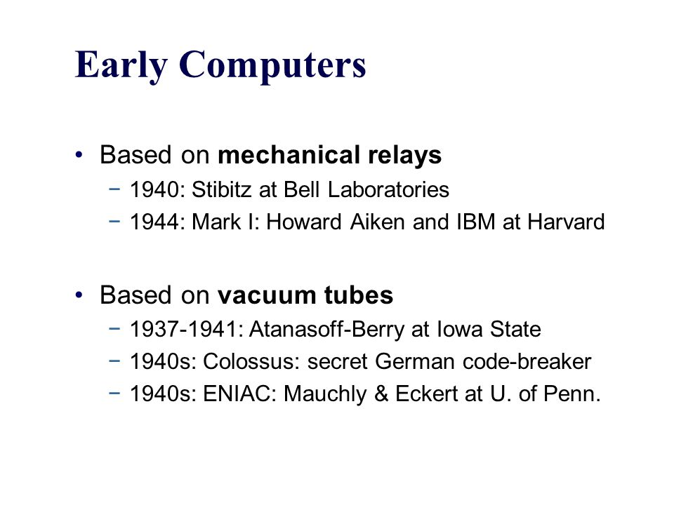 Early Computers Based on mechanical relays −1940: Stibitz at Bell Laboratories −1944: Mark I: Howard Aiken and IBM at Harvard Based on vacuum tubes −1