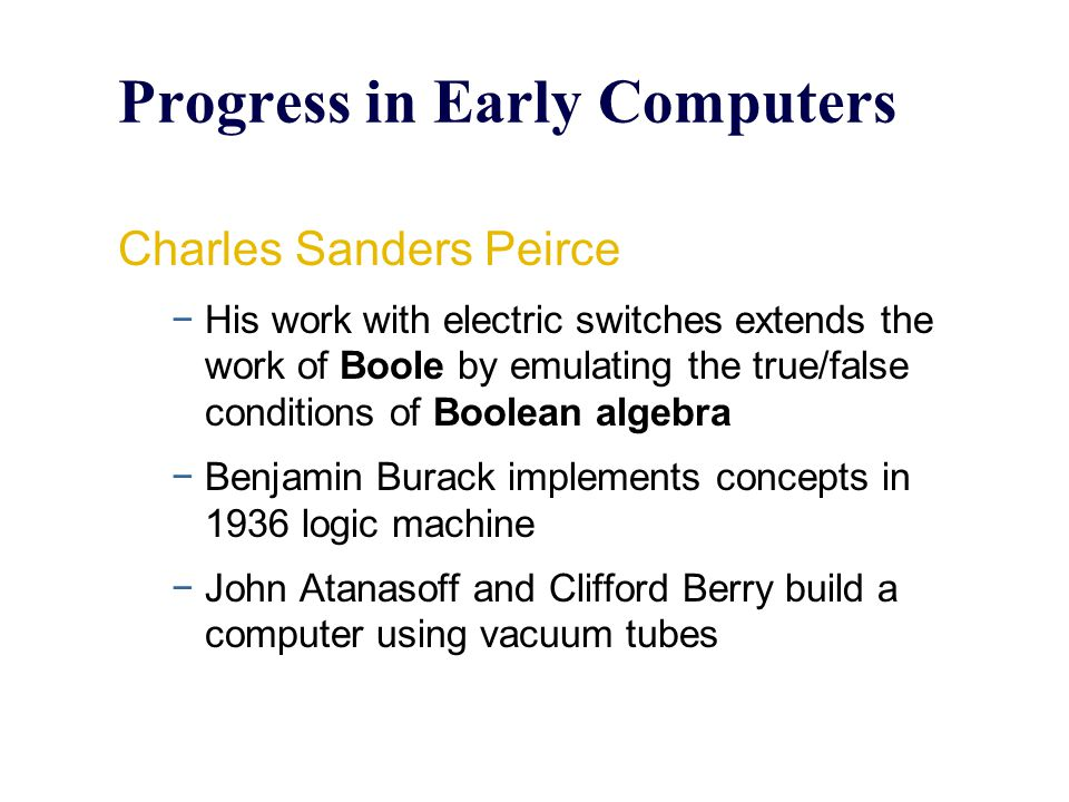 Progress in Early Computers Charles Sanders Peirce −His work with electric switches extends the work of Boole by emulating the true/false conditions o