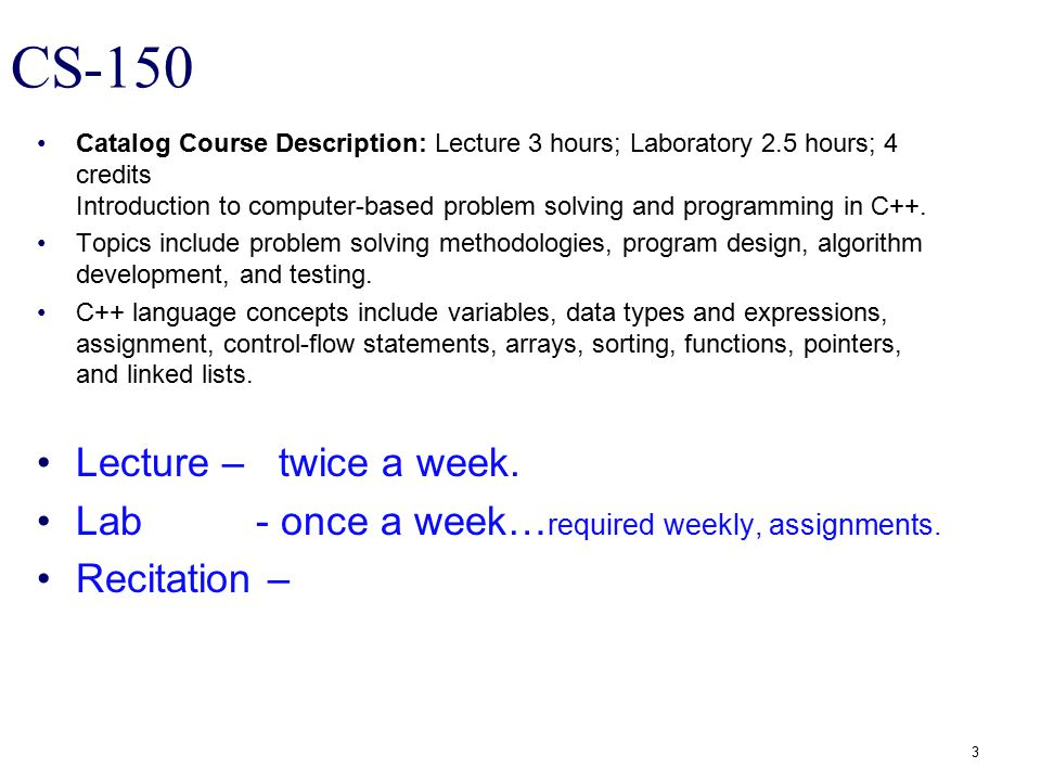 CS-150 Catalog Course Description: Lecture 3 hours; Laboratory 2.5 hours; 4 credits Introduction to computer-based problem solving and programming in