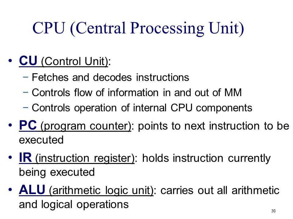 CPU (Central Processing Unit) CU (Control Unit): −Fetches and decodes instructions −Controls flow of information in and out of MM −Controls operation