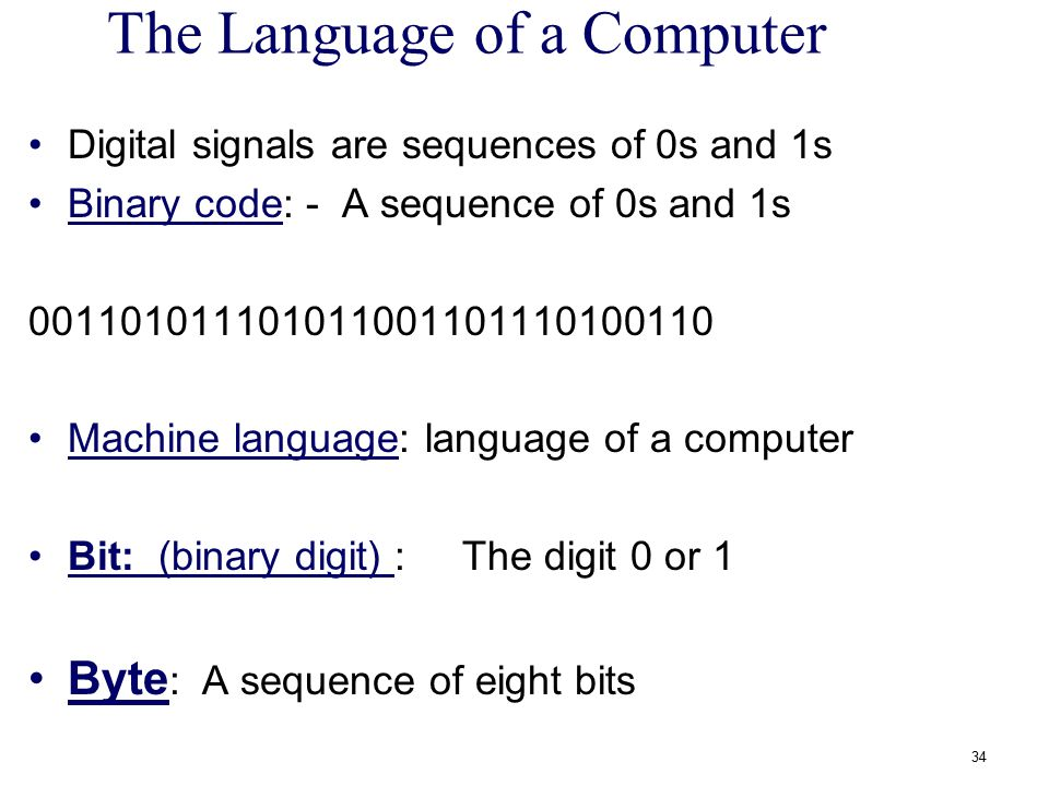 The Language of a Computer Digital signals are sequences of 0s and 1s Binary code: - A sequence of 0s and 1s 001101011101011001101110100110 Machine la