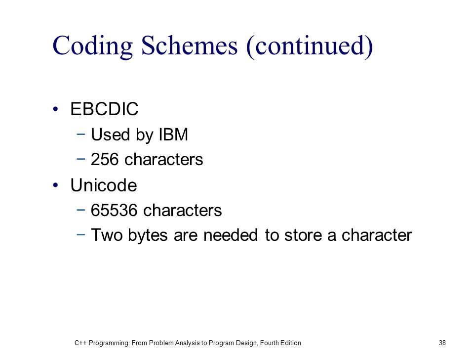 Coding Schemes (continued) EBCDIC −Used by IBM −256 characters Unicode −65536 characters −Two bytes are needed to store a character C++ Programming: F