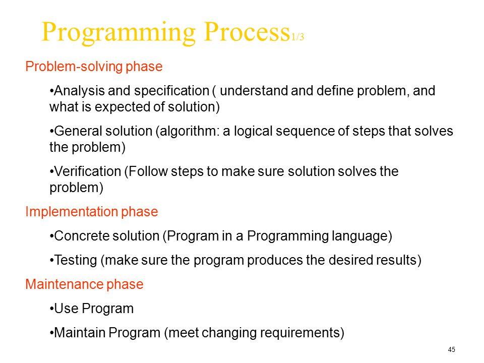45 Programming Process 1/3 Problem-solving phase Analysis and specification ( understand and define problem, and what is expected of solution) General