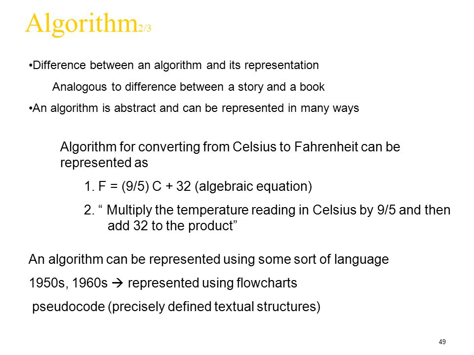 49 Algorithm 2/3 Difference between an algorithm and its representation Analogous to difference between a story and a book An algorithm is abstract an