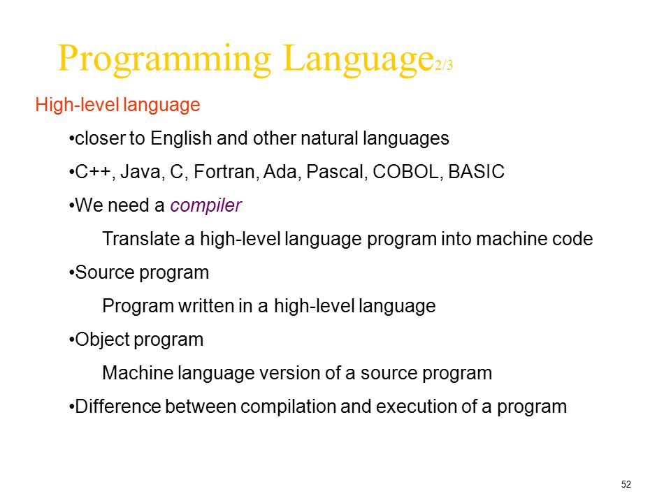 52 Programming Language 2/3 High-level language closer to English and other natural languages C++, Java, C, Fortran, Ada, Pascal, COBOL, BASIC We need