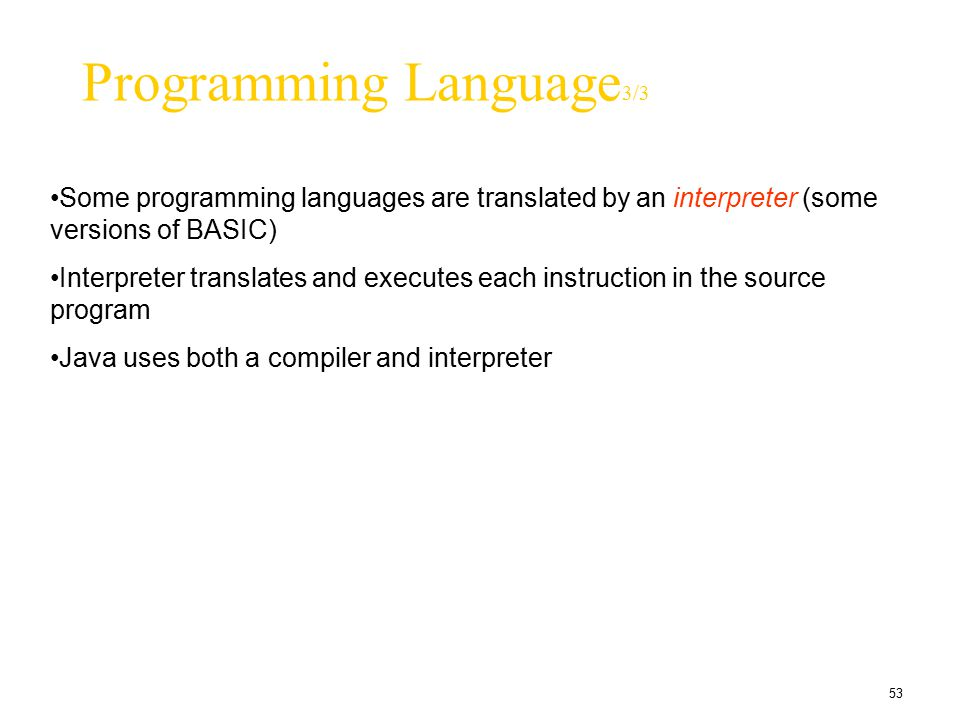 53 Programming Language 3/3 Some programming languages are translated by an interpreter (some versions of BASIC) Interpreter translates and executes e