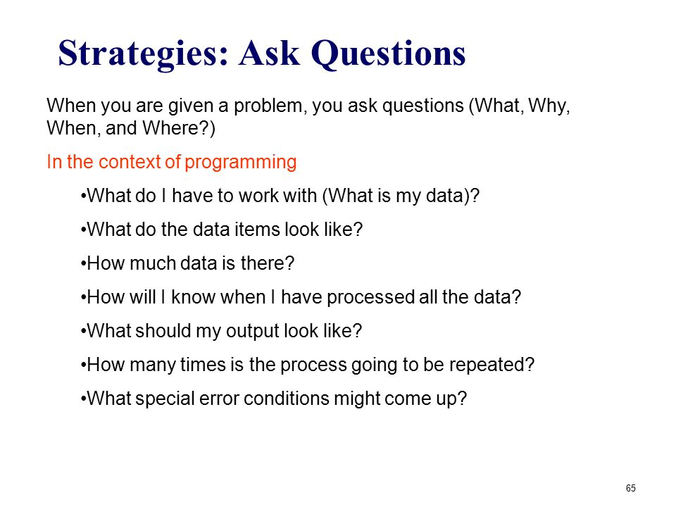65 Strategies: Ask Questions When you are given a problem, you ask questions (What, Why, When, and Where?) In the context of programming What do I hav