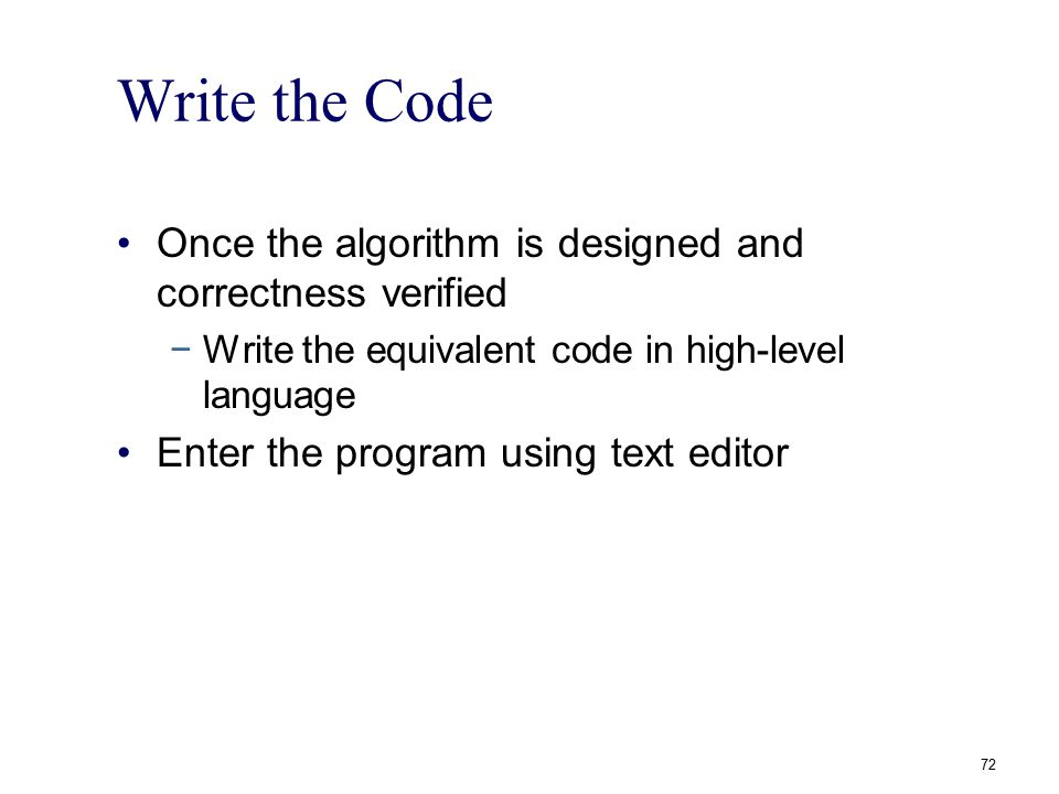 Write the Code Once the algorithm is designed and correctness verified −Write the equivalent code in high-level language Enter the program using text