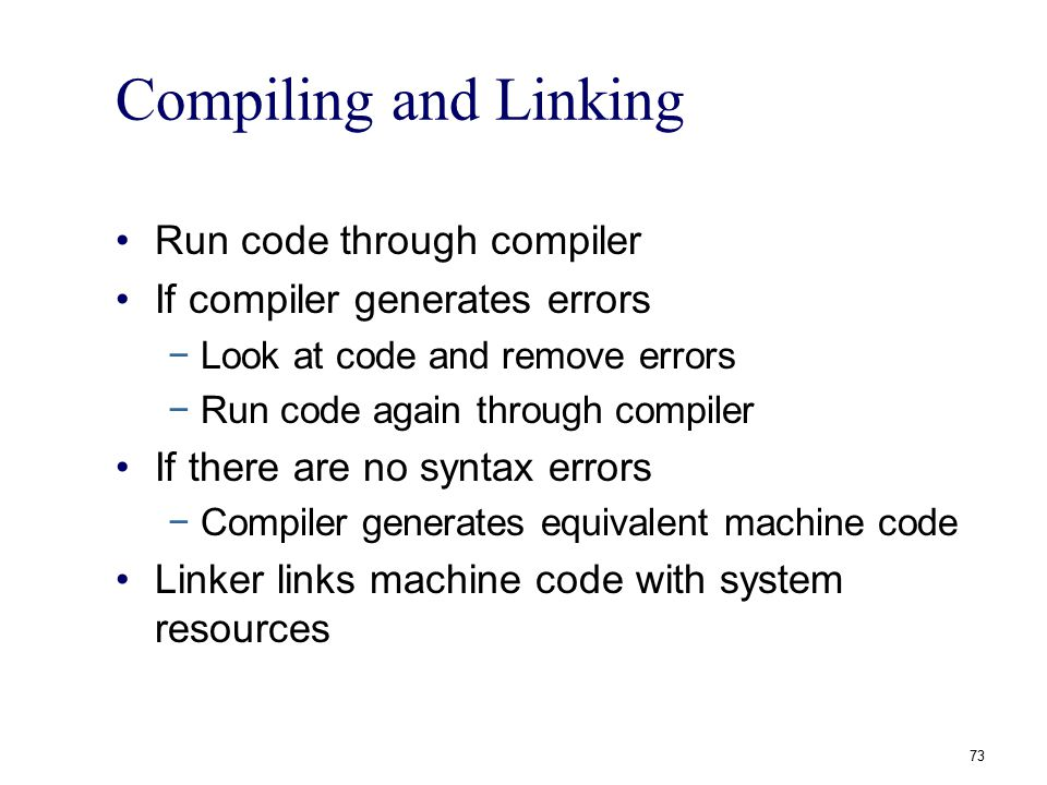 Compiling and Linking Run code through compiler If compiler generates errors −Look at code and remove errors −Run code again through compiler If there
