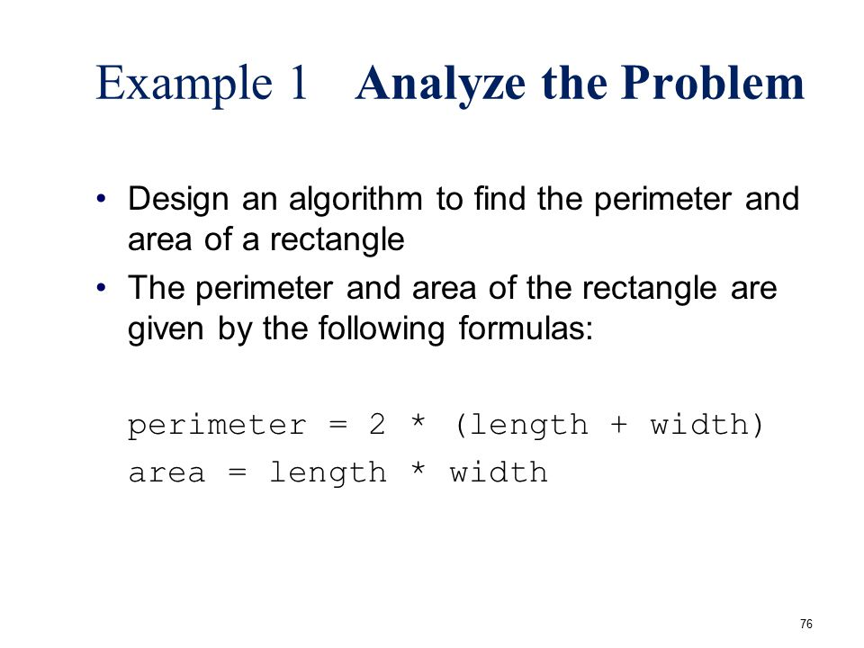 76 Example 1Analyze the Problem Design an algorithm to find the perimeter and area of a rectangle The perimeter and area of the rectangle are given by