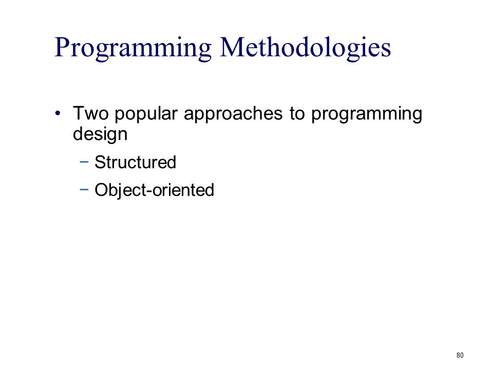 80 Programming Methodologies Two popular approaches to programming design −Structured −Object-oriented
