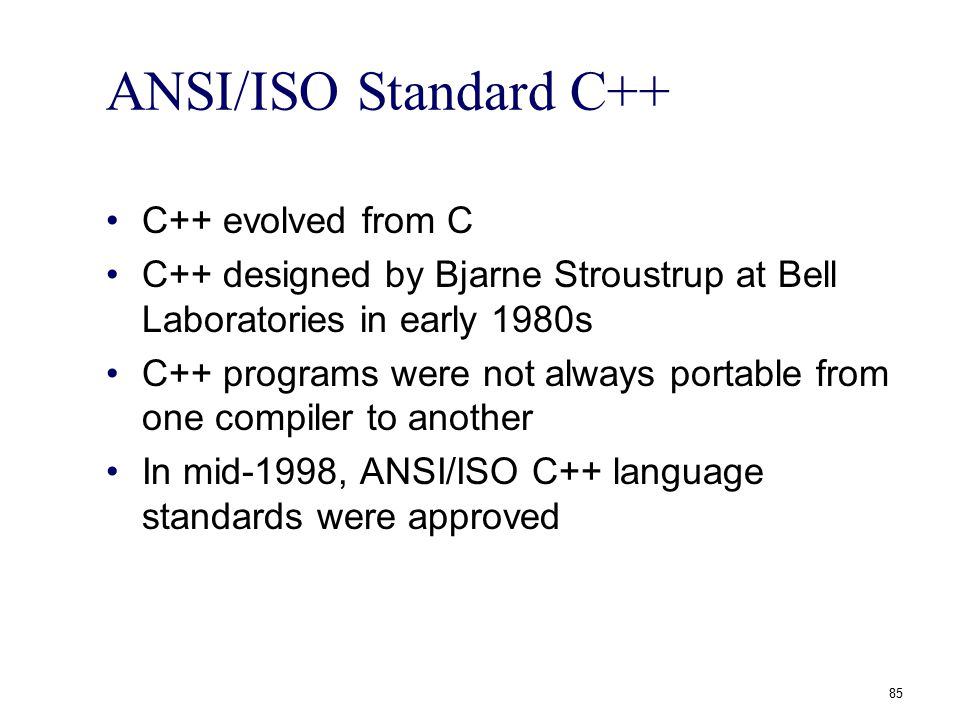 ANSI/ISO Standard C++ C++ evolved from C C++ designed by Bjarne Stroustrup at Bell Laboratories in early 1980s C++ programs were not always portable f